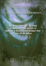 Обложка книги Seneca's Morals: By Way of Abstract. To which is Added, a Discourse, Under the Title of An After .