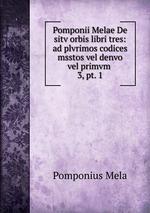 Pomponii Melae De sitv orbis libri tres: ad plvrimos codices msstos vel denvo vel primvm .. 3, pt. 1