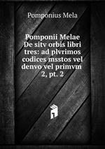 Pomponii Melae De sitv orbis libri tres: ad plvrimos codices msstos vel denvo vel primvm .. 2, pt. 2