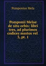 Pomponii Melae de situ orbis: libri tres, ad plurimos codices msstos vel .. 3, pt. 1
