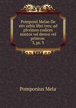 Pomponii Melae De sitv orbis libri tres: ad plvrimos codices msstos vel denvo vel primvm .. 3, pt. 3