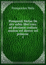 Pomponii Melae De sitv orbis libri tres: ad plvrimos codices msstos vel denvo vel primvm .. 1
