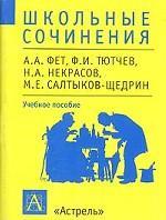 Школьные сочинения. А.А. Фет, Ф.И. Тютчев, Н.А. Некрасов, М.Е. Салтыков-Щедрин