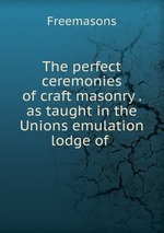 The perfect ceremonies of craft masonry . as taught in the Unions emulation lodge of