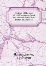 History of the war of 1812 between Great Britain and the United States of America