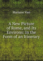 A New Picture of Rome, and Its Environs: In the Form of an Itinerary