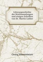 Litterargeschichte der Briefsammlungen und einigen Schriften von Dr. Martin Luther