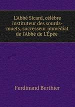 L`Abb Sicard, clbre instituteur des sourds-muets, successeur immdiat de l`Abb de L`pe