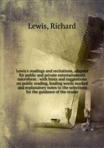 Обложка книги Lewis's readings and recitations, adapted for public and private entertainments microform : with hints and suggestions on public reading, leading words marked and explanatory notes to the selections for the guidance of the reader