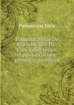 Pomponii Melae De situ orbis libri III.: Cum indice rerum et pronunciatione prosodica nominum