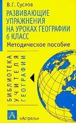Развивающие упражнения на уроках географии: 6 класс: Методическое пособие