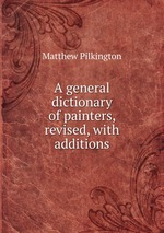 A general dictionary of painters, revised, with additions