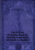 The history of Acadia, from its first discovery to its surrender to England