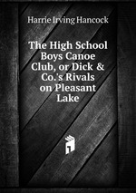 The High School Boys Canoe Club, or Dick & Co.`s Rivals on Pleasant Lake