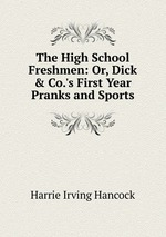 The High School Freshmen: Or, Dick & Co.`s First Year Pranks and Sports