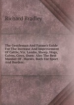 The Gentleman And Farme`s Guide For The Increase And Improvement Of Cattle, Viz. Lambs, Sheep, Hogs, Calves, Cows, Oxen: Also The Best Manner Of . Horses, Both For Sport And Burden: