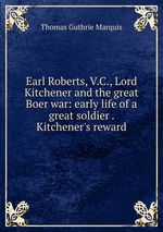 Earl Roberts, V.C., Lord Kitchener and the great Boer war: early life of a great soldier . Kitchener`s reward