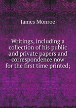 Writings, including a collection of his public and private papers and correspondence now for the first time printed;