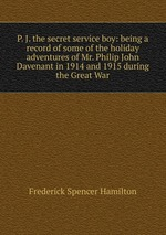 P. J. the secret service boy: being a record of some of the holiday adventures of Mr. Philip John Davenant in 1914 and 1915 during the Great War