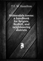 Holmesdale towns: a handbook for Reigate, Redhill, and neighbouring districts