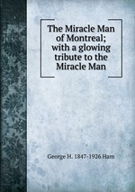 The Miracle Man of Montreal; with a glowing tribute to the Miracle Man