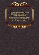 Quarter sessions from Queen Elizabeth to Queen Anne: illustrations of local government and history, drawn from original records (chiefly of the county of Devon)