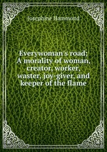 Everywoman`s road; A morality of woman, creator, worker, waster, joy-giver, and keeper of the flame