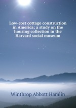 Low-cost cottage construction in America; a study on the housing collection in the Harvard social museum