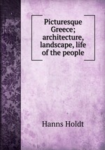 Picturesque Greece; architecture, landscape, life of the people