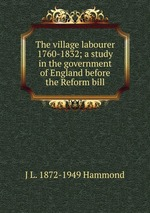 The village labourer 1760-1832; a study in the government of England before the Reform bill