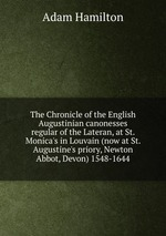The Chronicle of the English Augustinian canonesses regular of the Lateran, at St. Monica`s in Louvain (now at St. Augustine`s priory, Newton Abbot, Devon) 1548-1644