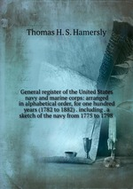 General register of the United States navy and marine corps: arranged in alphabetical order, for one hundred years (1782 to 1882) . including . a sketch of the navy from 1775 to 1798