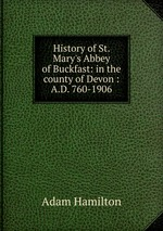 History of St. Mary`s Abbey of Buckfast: in the county of Devon : A.D. 760-1906