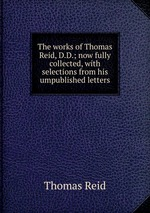 The works of Thomas Reid, D.D.; now fully collected, with selections from his umpublished letters