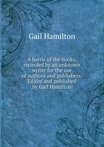 A battle of the books, recorded by an unknown writer for the use of authors and publishers. Edited and published by Gail Hamilton