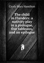 The child in Flanders: a nativity play in a prologue, five tableaux, and an epilogue