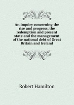 An inquiry concerning the rise and progress, the redemption and present state and the management of the national debt of Great Britain and Ireland