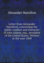 Letter from Alexander Hamilton, concerning the public conduct and character of John Adams, esq., president of the United States. Written in the year 1800