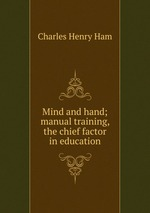 Mind and hand; manual training, the chief factor in education