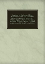 Festival of the Sons of New Hampshire: with the speeches of Messrs. Webster, Woodbury, Wilder, Bigelow, Parker, Dearborn, Hubbard, Goodrich, Hale, . of those present, and letters from disting