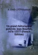 Un grand rhtoriqueur poitevin: Jean Bouchet, 1476-1557? (French Edition)