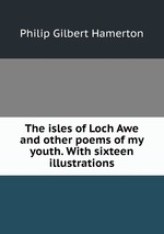 The isles of Loch Awe and other poems of my youth. With sixteen illustrations