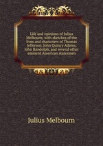 Life and opinions of Julius Melbourn; with sketches of the lives and characters of Thomas Jefferson, John Quincy Adams, John Randolph, and several other eminent American statesmen