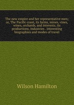 The new empire and her representative men; or, The Pacific coast, its farms, mines, vines, wines, orchards, and interests; its productions, industries . interesting biographies and modes of travel