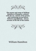 The poems and songs of William Hamilton of Bangour; collated with the ms. volume of his poems, and containing several pieces hitherto unpublished; . and an account of the life of the author