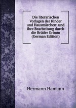 Die literarischen Vorlagen der Kinder und Hausmrchen: und ihre Bearbeitung durch die Brder Grimm (German Edition)