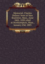 Memorial. Charles Delano: born at New Braintree, Mass., June 24th, 1820; died at Northampton, Mass., January 23d, 1883