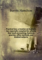 Practical law; a treatise on business law especially compiled for schools that teach accounting, business practise, office methods, and kindred subjects