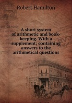 A short system of arithmetic and book-keeping. With a supplement; containing answers to the arithmetical questions