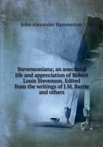 Stevensoniana; an anecdotal life and appreciation of Robert Louis Stevenson. Edited from the writings of J.M. Barrie and others